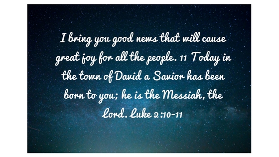 I bring you good news that will cause great joy for all the people. 11 Today in the town of David a Savior has been born to you; he is the Messiah, the Lord. Luke 2_10-11