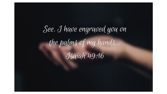 See, I have engraved you on the palms of my hands... Isaiah 49_16