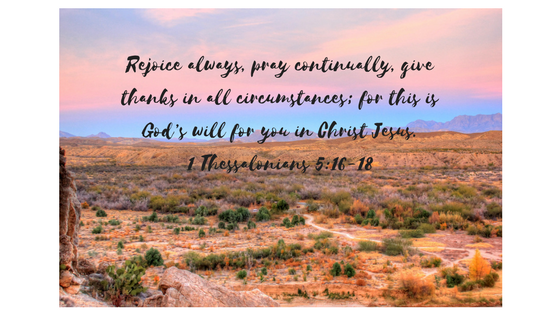 Rejoice always, 17 pray continually, 18 give thanks in all circumstances; for this is God_s will for you in Christ Jesus. 1 Thessalonians 5_16-18