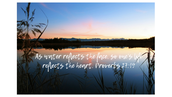 As water reflects the face, so one_s life reflects the heart. Proverbs 27_19