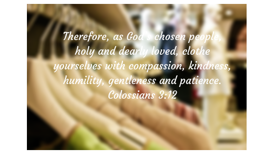 Therefore, as God_s chosen people, holy and dearly loved, clothe yourselves with compassion, kindness, humility, gentleness and patience. Colossians 3_12