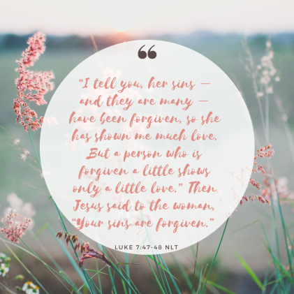 """I tell you, her sins – and they are many – have been forgiven, so she has shown me much love. But a person who is forgiven a little shows only a little love."" Then Jesus said to"